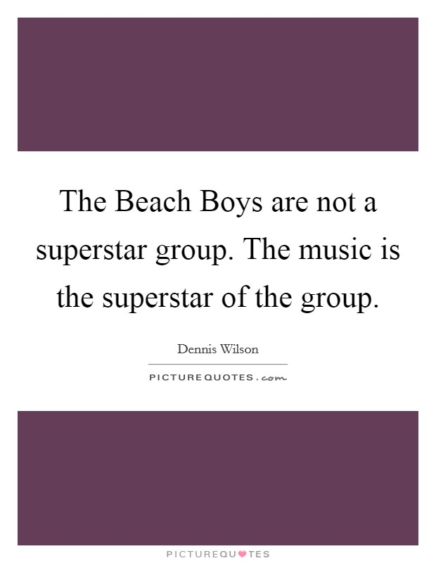 The Beach Boys are not a superstar group. The music is the superstar of the group Picture Quote #1