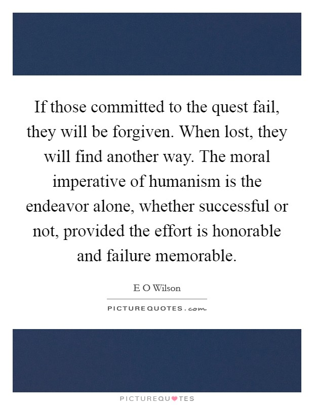 If those committed to the quest fail, they will be forgiven. When lost, they will find another way. The moral imperative of humanism is the endeavor alone, whether successful or not, provided the effort is honorable and failure memorable Picture Quote #1
