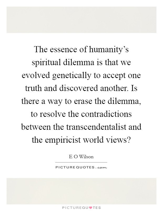 The essence of humanity's spiritual dilemma is that we evolved genetically to accept one truth and discovered another. Is there a way to erase the dilemma, to resolve the contradictions between the transcendentalist and the empiricist world views? Picture Quote #1