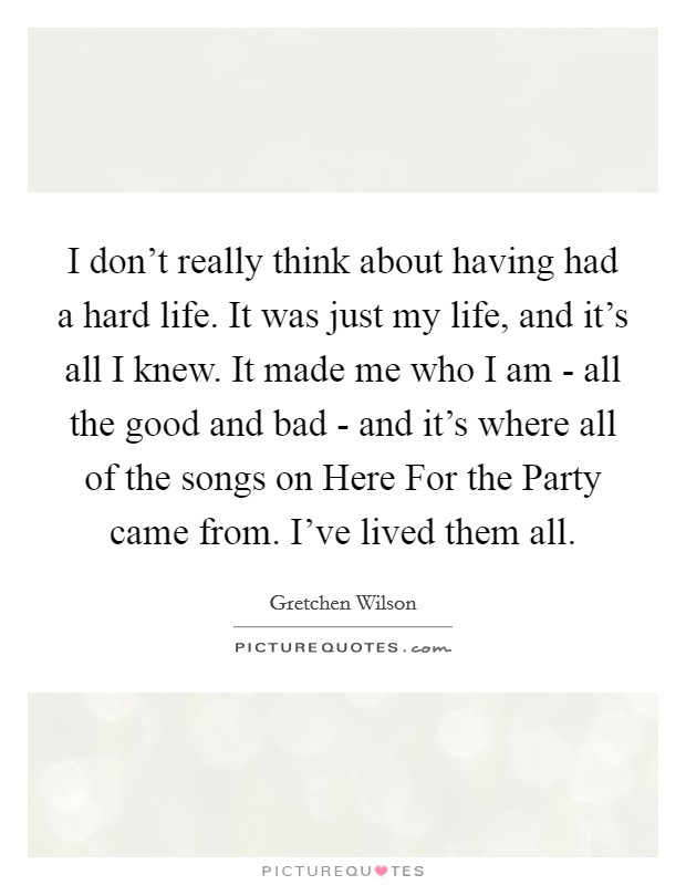 I don't really think about having had a hard life. It was just my life, and it's all I knew. It made me who I am - all the good and bad - and it's where all of the songs on Here For the Party came from. I've lived them all Picture Quote #1