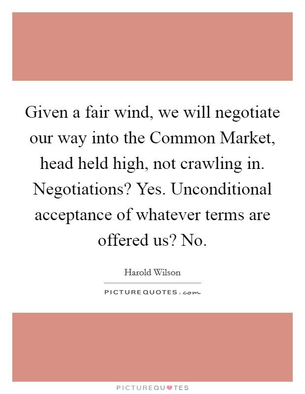 Given a fair wind, we will negotiate our way into the Common Market, head held high, not crawling in. Negotiations? Yes. Unconditional acceptance of whatever terms are offered us? No Picture Quote #1