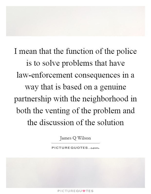 I mean that the function of the police is to solve problems that have law-enforcement consequences in a way that is based on a genuine partnership with the neighborhood in both the venting of the problem and the discussion of the solution Picture Quote #1