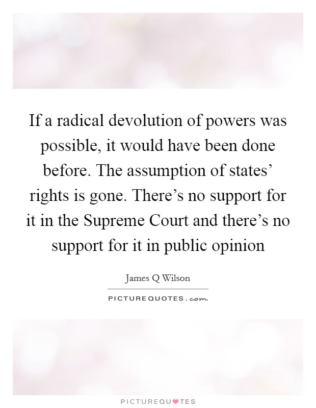 If a radical devolution of powers was possible, it would have been done before. The assumption of states' rights is gone. There's no support for it in the Supreme Court and there's no support for it in public opinion Picture Quote #1