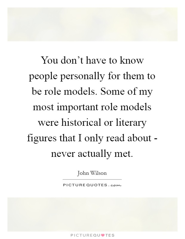 You don't have to know people personally for them to be role models. Some of my most important role models were historical or literary figures that I only read about - never actually met Picture Quote #1