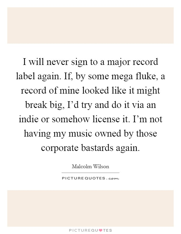 I will never sign to a major record label again. If, by some mega fluke, a record of mine looked like it might break big, I'd try and do it via an indie or somehow license it. I'm not having my music owned by those corporate bastards again Picture Quote #1