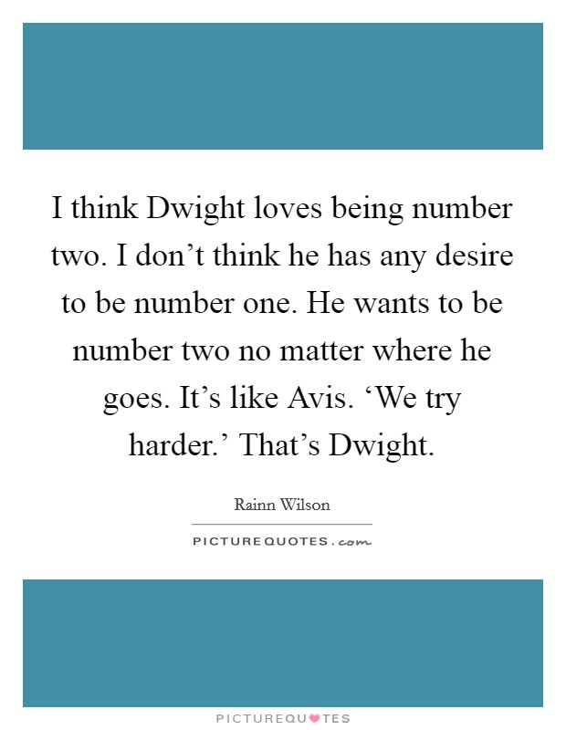 I think Dwight loves being number two. I don't think he has any desire to be number one. He wants to be number two no matter where he goes. It's like Avis. 'We try harder.' That's Dwight Picture Quote #1