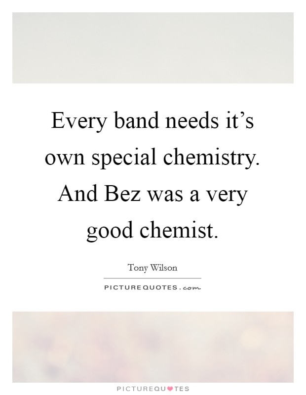 Every band needs it's own special chemistry. And Bez was a very good chemist Picture Quote #1
