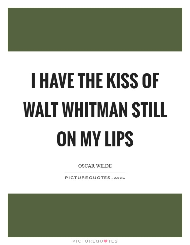 I have the kiss of Walt Whitman still on my lips Picture Quote #1