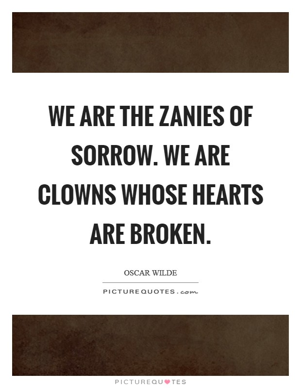 We are the zanies of sorrow. We are clowns whose hearts are broken Picture Quote #1