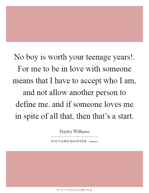 No boy is worth your teenage years!. For me to be in love with someone means that I have to accept who I am, and not allow another person to define me. and if someone loves me in spite of all that, then that's a start Picture Quote #1