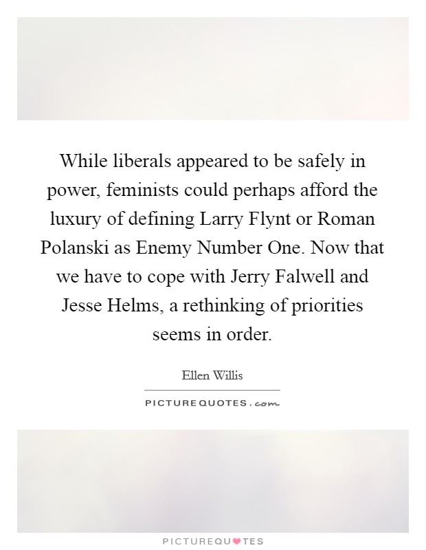 While liberals appeared to be safely in power, feminists could perhaps afford the luxury of defining Larry Flynt or Roman Polanski as Enemy Number One. Now that we have to cope with Jerry Falwell and Jesse Helms, a rethinking of priorities seems in order Picture Quote #1
