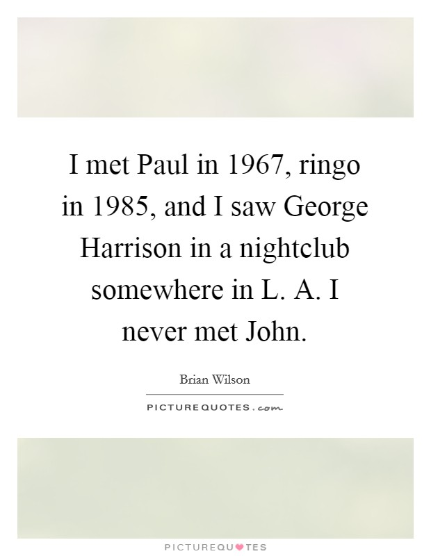 I met Paul in 1967, ringo in 1985, and I saw George Harrison in a nightclub somewhere in L. A. I never met John Picture Quote #1