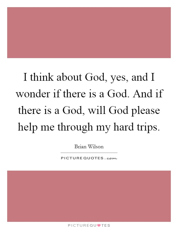 I think about God, yes, and I wonder if there is a God. And if there is a God, will God please help me through my hard trips Picture Quote #1