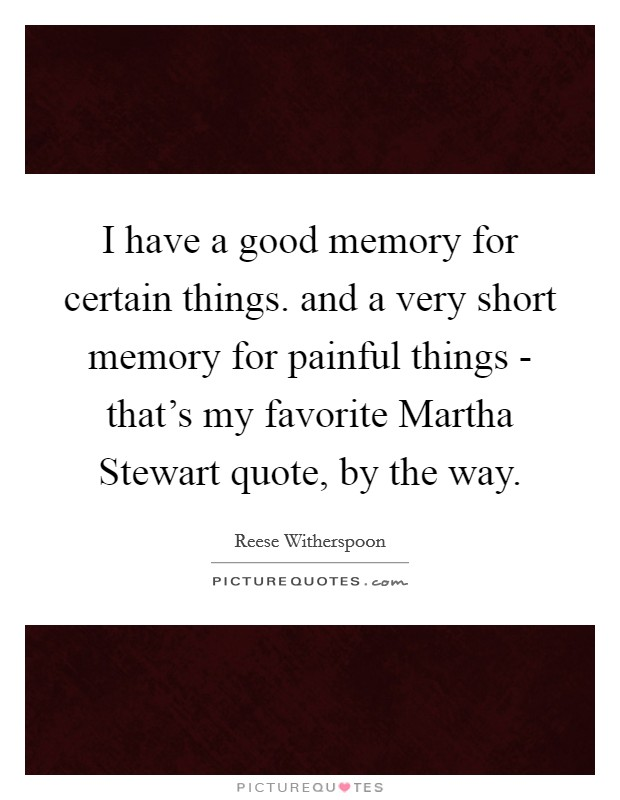 I have a good memory for certain things. and a very short memory for painful things - that's my favorite Martha Stewart quote, by the way Picture Quote #1