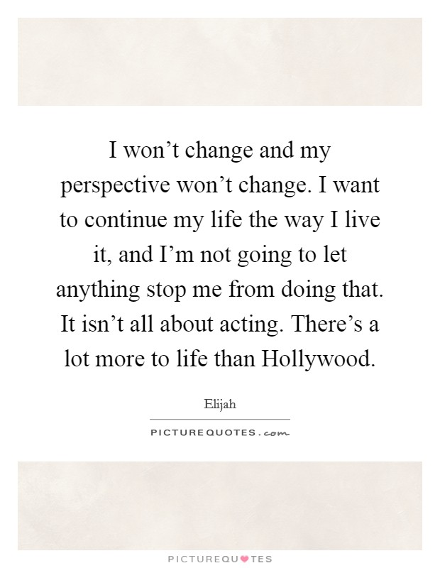 I won't change and my perspective won't change. I want to continue my life the way I live it, and I'm not going to let anything stop me from doing that. It isn't all about acting. There's a lot more to life than Hollywood Picture Quote #1