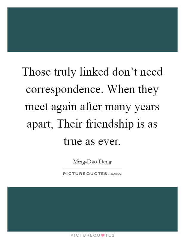 Those truly linked don't need correspondence. When they meet again after many years apart, Their friendship is as true as ever Picture Quote #1