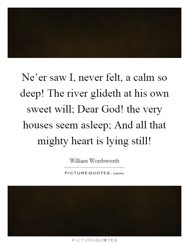 Ne'er saw I, never felt, a calm so deep! The river glideth at his own sweet will; Dear God! the very houses seem asleep; And all that mighty heart is lying still! Picture Quote #1