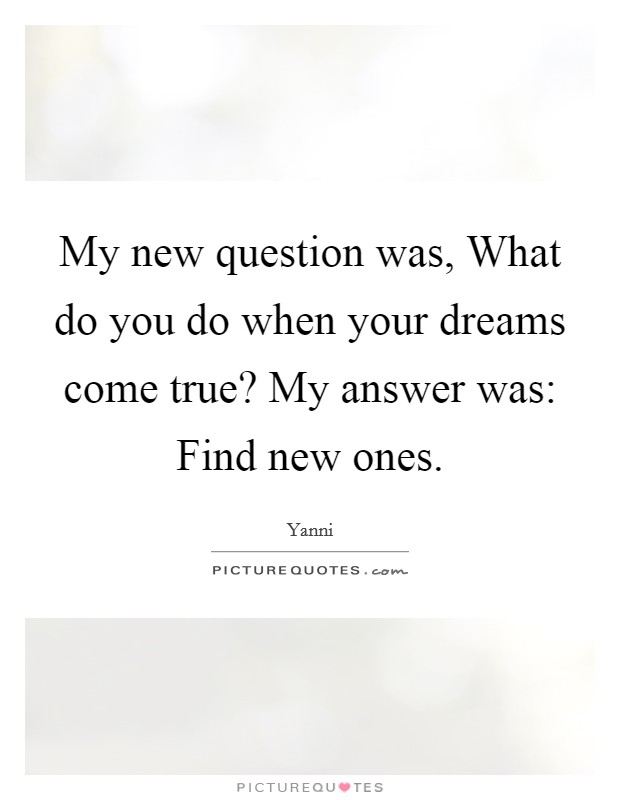 My new question was, What do you do when your dreams come true? My answer was: Find new ones Picture Quote #1
