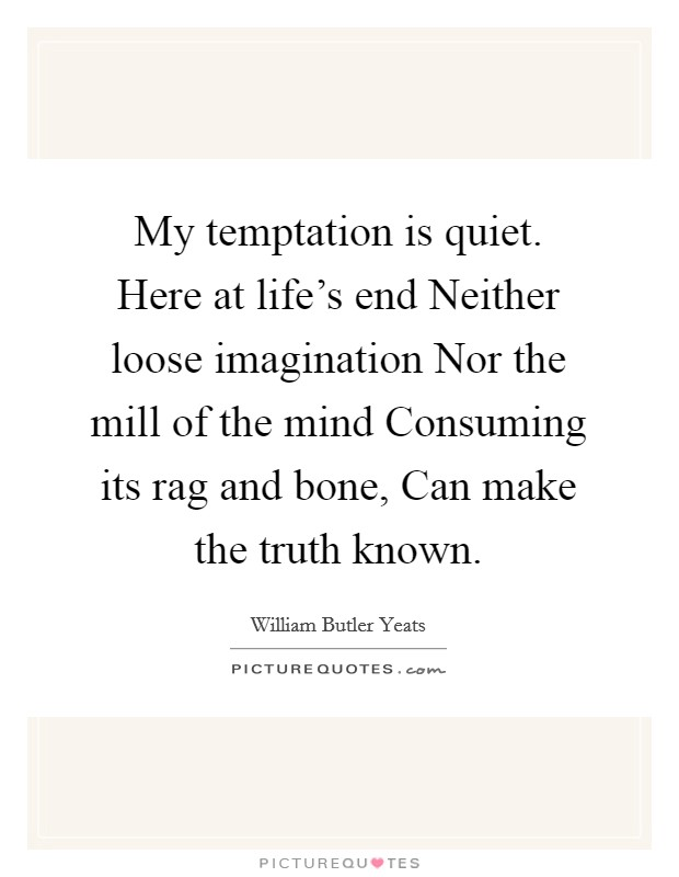 My temptation is quiet. Here at life's end Neither loose imagination Nor the mill of the mind Consuming its rag and bone, Can make the truth known Picture Quote #1