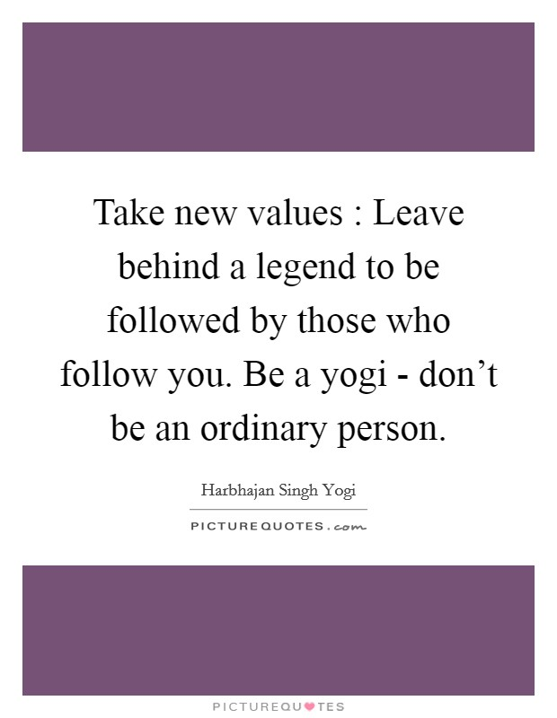 Take new values : Leave behind a legend to be followed by those who follow you. Be a yogi - don't be an ordinary person Picture Quote #1