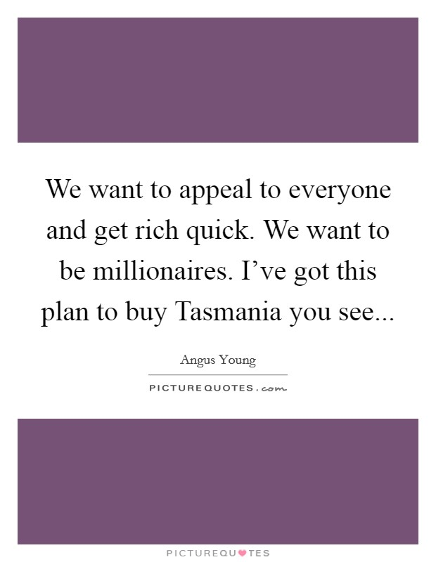We want to appeal to everyone and get rich quick. We want to be millionaires. I've got this plan to buy Tasmania you see Picture Quote #1