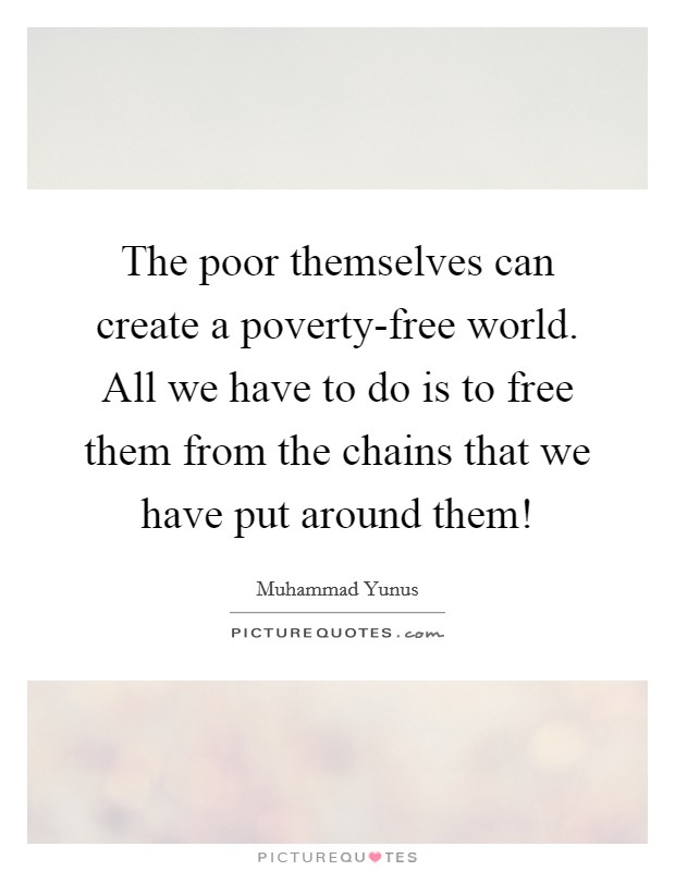 The poor themselves can create a poverty-free world. All we have to do is to free them from the chains that we have put around them! Picture Quote #1