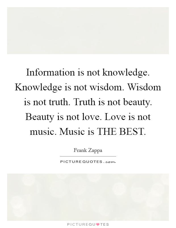Information is not knowledge. Knowledge is not wisdom. Wisdom is not truth. Truth is not beauty. Beauty is not love. Love is not music. Music is THE BEST Picture Quote #1