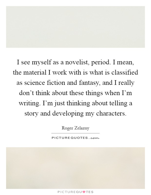 I see myself as a novelist, period. I mean, the material I work with is what is classified as science fiction and fantasy, and I really don't think about these things when I'm writing. I'm just thinking about telling a story and developing my characters Picture Quote #1