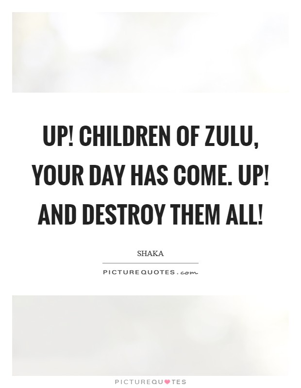 Up! Children of Zulu, your day has come. Up! and destroy them all! Picture Quote #1