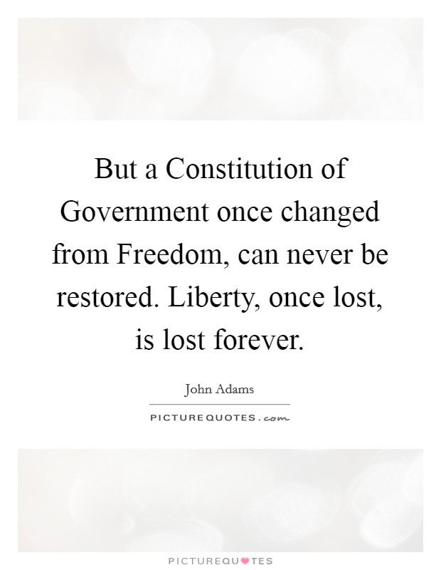 But a Constitution of Government once changed from Freedom, can never be restored. Liberty, once lost, is lost forever Picture Quote #1