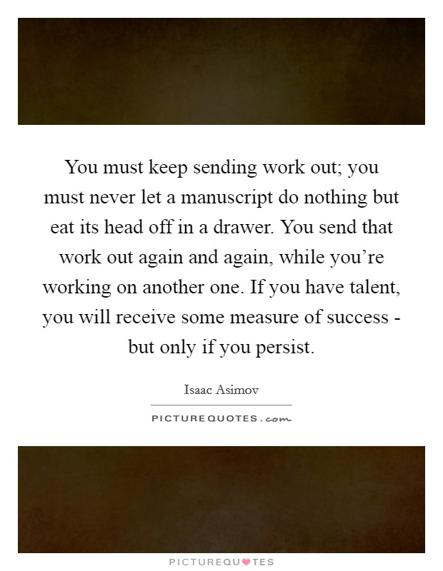 You must keep sending work out; you must never let a manuscript do nothing but eat its head off in a drawer. You send that work out again and again, while you're working on another one. If you have talent, you will receive some measure of success - but only if you persist Picture Quote #1