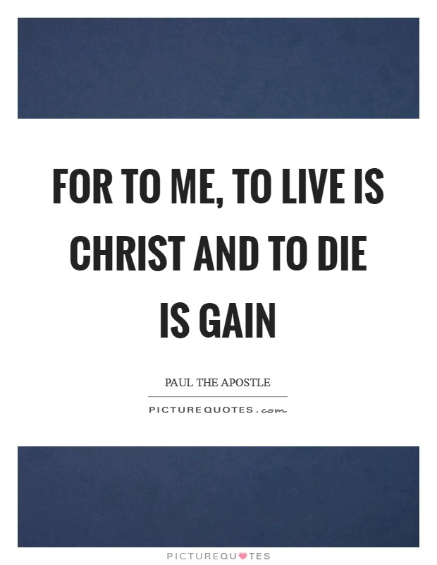 For to me, to live is Christ and to die is gain Picture Quote #1