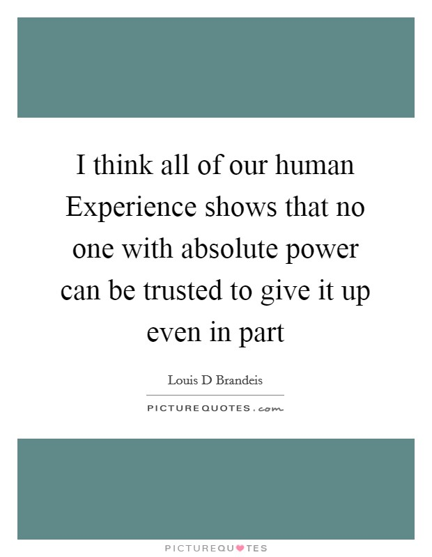 I think all of our human Experience shows that no one with absolute power can be trusted to give it up even in part Picture Quote #1