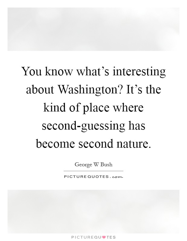 You know what's interesting about Washington? It's the kind of place where second-guessing has become second nature Picture Quote #1