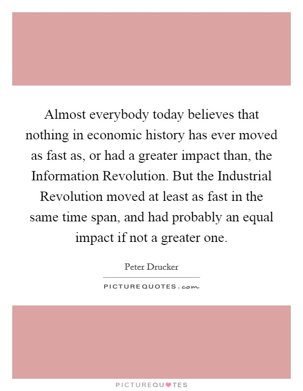 Almost everybody today believes that nothing in economic history has ever moved as fast as, or had a greater impact than, the Information Revolution. But the Industrial Revolution moved at least as fast in the same time span, and had probably an equal impact if not a greater one Picture Quote #1