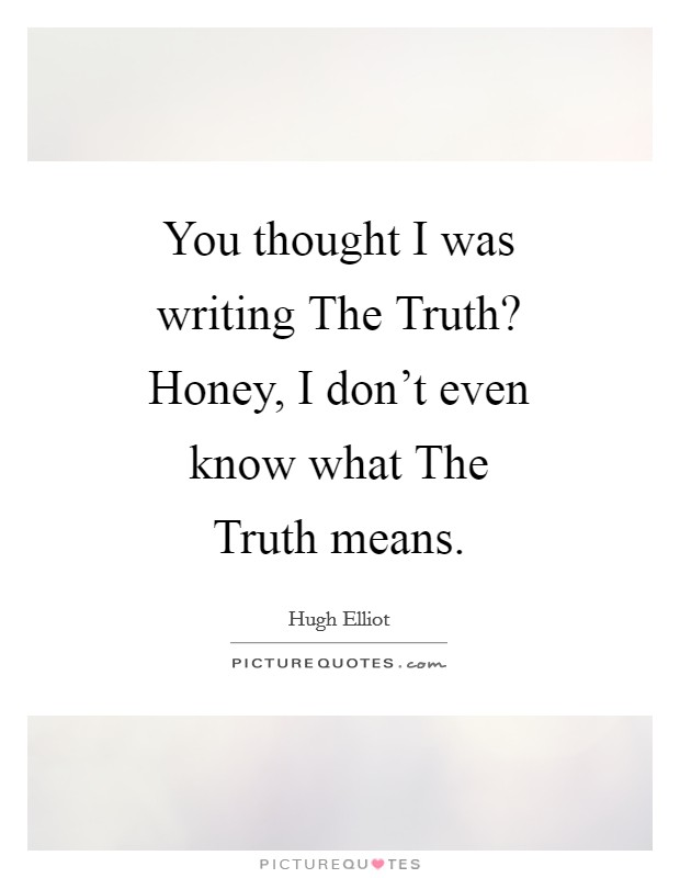 You thought I was writing The Truth? Honey, I don't even know what The Truth means Picture Quote #1