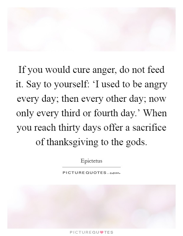 If you would cure anger, do not feed it. Say to yourself: 'I used to be angry every day; then every other day; now only every third or fourth day.' When you reach thirty days offer a sacrifice of thanksgiving to the gods Picture Quote #1