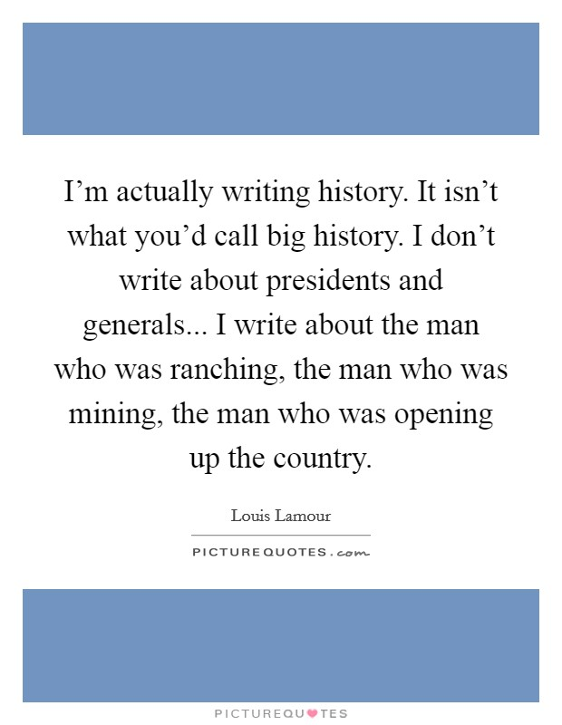 I'm actually writing history. It isn't what you'd call big history. I don't write about presidents and generals... I write about the man who was ranching, the man who was mining, the man who was opening up the country Picture Quote #1
