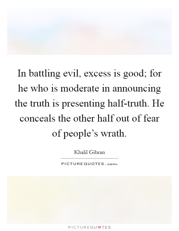 In battling evil, excess is good; for he who is moderate in announcing the truth is presenting half-truth. He conceals the other half out of fear of people's wrath Picture Quote #1