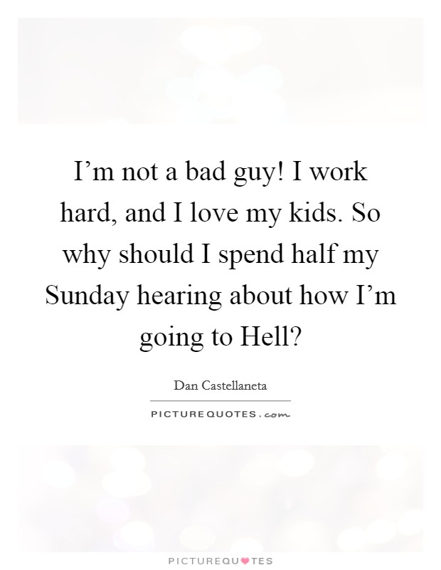 I'm not a bad guy! I work hard, and I love my kids. So why should I spend half my Sunday hearing about how I'm going to Hell? Picture Quote #1