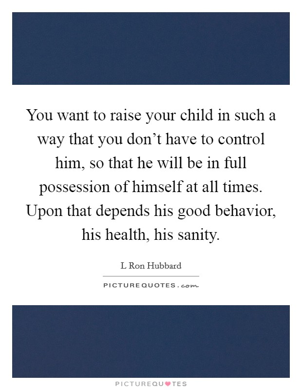 You want to raise your child in such a way that you don't have to control him, so that he will be in full possession of himself at all times. Upon that depends his good behavior, his health, his sanity Picture Quote #1