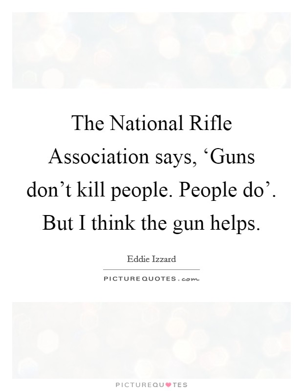 The National Rifle Association says, 'Guns don't kill people. People do'. But I think the gun helps Picture Quote #1