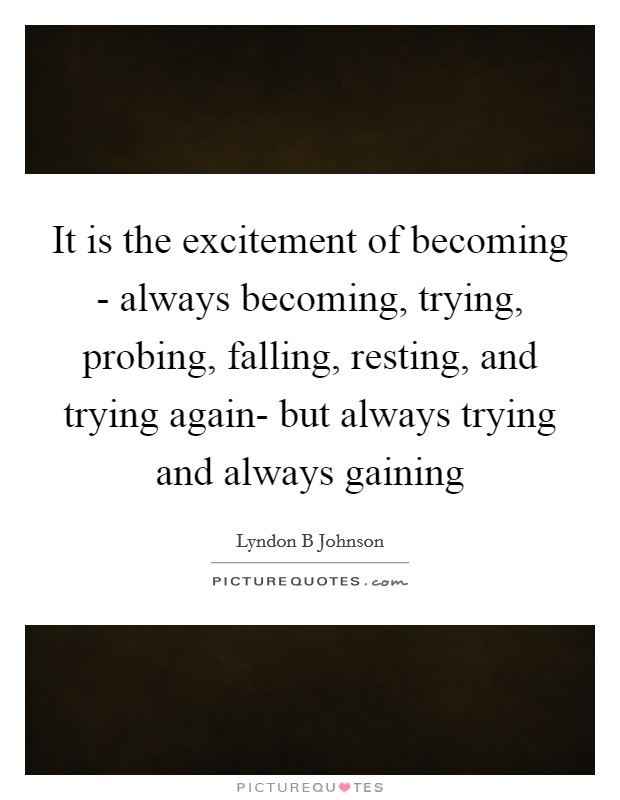 It is the excitement of becoming - always becoming, trying, probing, falling, resting, and trying again- but always trying and always gaining Picture Quote #1