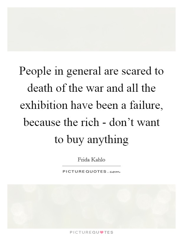 People in general are scared to death of the war and all the exhibition have been a failure, because the rich - don't want to buy anything Picture Quote #1