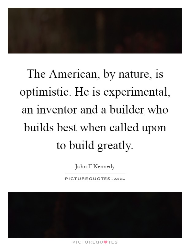 The American, by nature, is optimistic. He is experimental, an inventor and a builder who builds best when called upon to build greatly Picture Quote #1