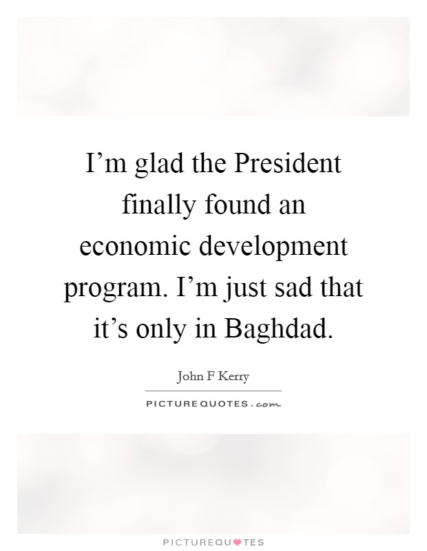 I'm glad the President finally found an economic development program. I'm just sad that it's only in Baghdad Picture Quote #1