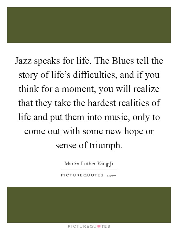 Jazz speaks for life. The Blues tell the story of life's difficulties, and if you think for a moment, you will realize that they take the hardest realities of life and put them into music, only to come out with some new hope or sense of triumph Picture Quote #1