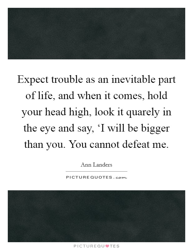 Expect trouble as an inevitable part of life, and when it comes, hold your head high, look it quarely in the eye and say, 'I will be bigger than you. You cannot defeat me Picture Quote #1