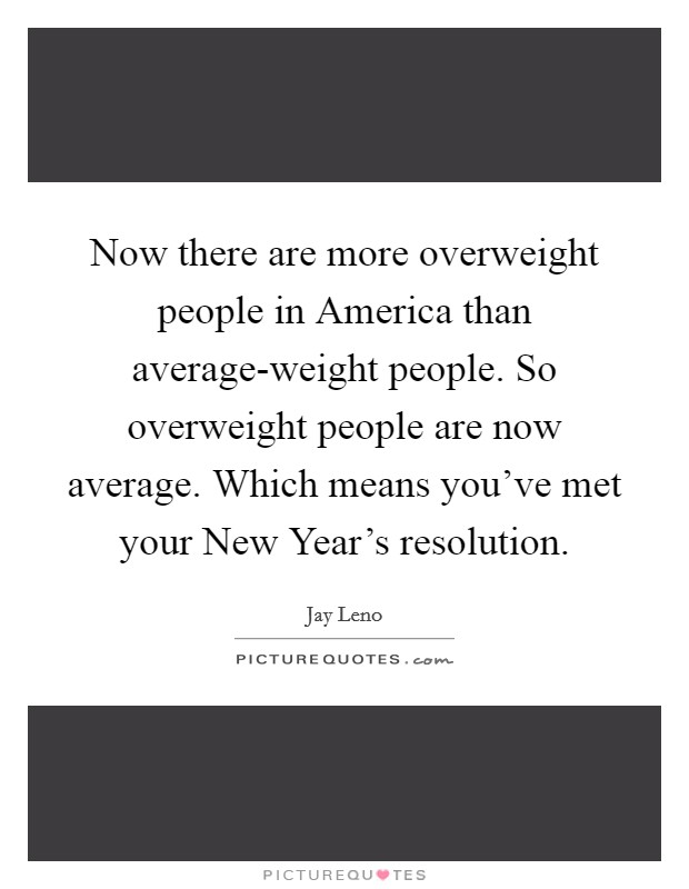 Now there are more overweight people in America than average-weight people. So overweight people are now average. Which means you've met your New Year's resolution Picture Quote #1