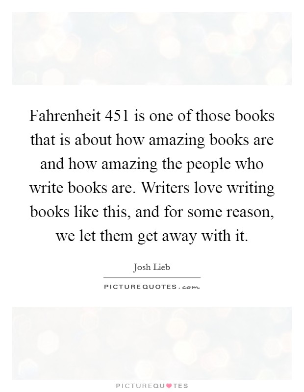 Fahrenheit 451 is one of those books that is about how amazing books are and how amazing the people who write books are. Writers love writing books like this, and for some reason, we let them get away with it Picture Quote #1